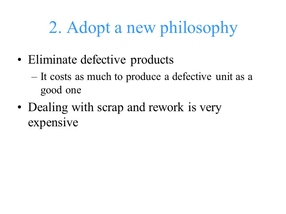 2. Adopt a new philosophy Eliminate defective products –It costs as much to produce a defective unit as a good one Dealing with scrap and rework is ve