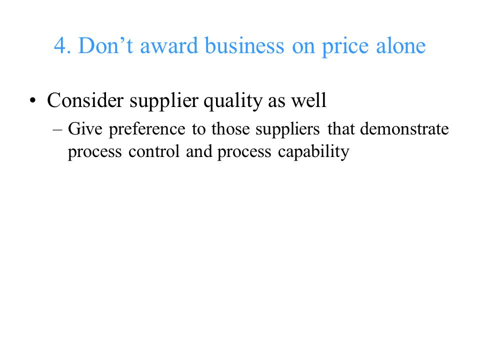 4. Don't award business on price alone Consider supplier quality as well –Give preference to those suppliers that demonstrate process control and proc