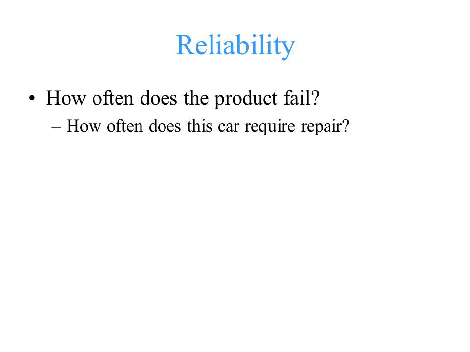 Reliability How often does the product fail? –How often does this car require repair?