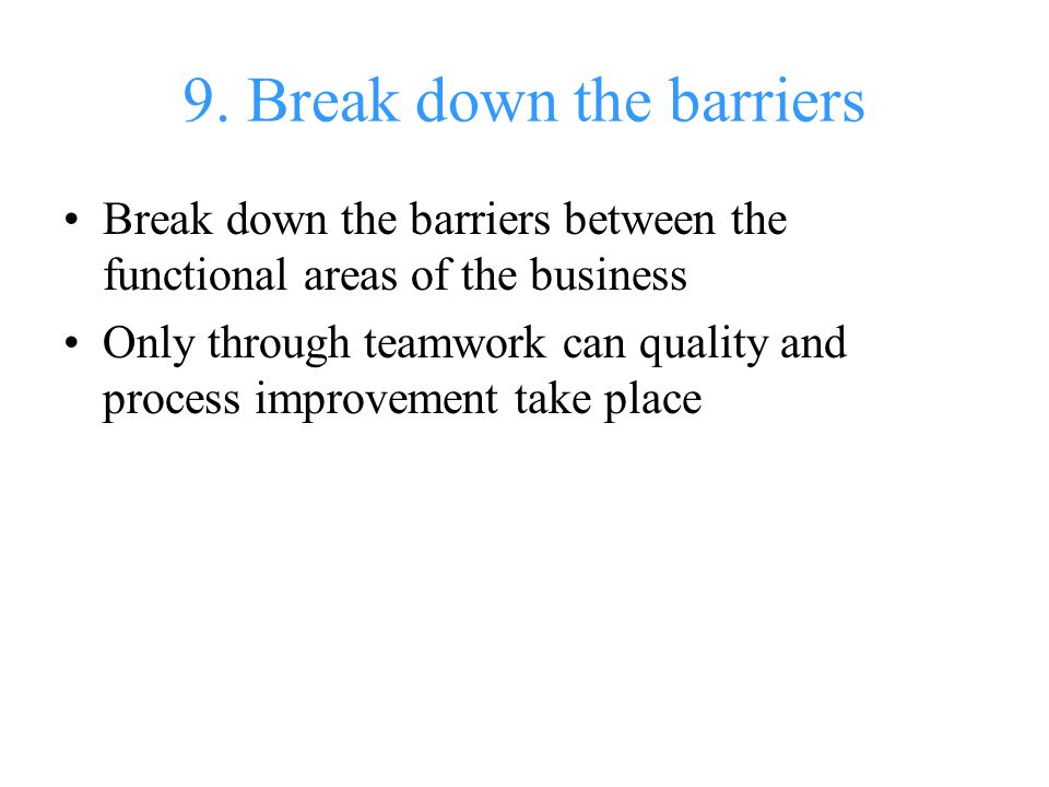 9. Break down the barriers Break down the barriers between the functional areas of the business Only through teamwork can quality and process improvem