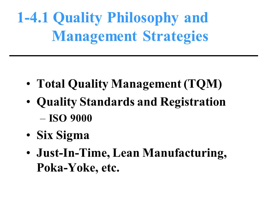 1-4.1 Quality Philosophy and Management Strategies Total Quality Management (TQM) Quality Standards and Registration –ISO 9000 Six Sigma Just-In-Time, Lean Manufacturing, Poka-Yoke, etc.