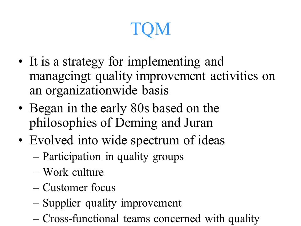 TQM It is a strategy for implementing and manageingt quality improvement activities on an organizationwide basis Began in the early 80s based on the philosophies of Deming and Juran Evolved into wide spectrum of ideas –Participation in quality groups –Work culture –Customer focus –Supplier quality improvement –Cross-functional teams concerned with quality