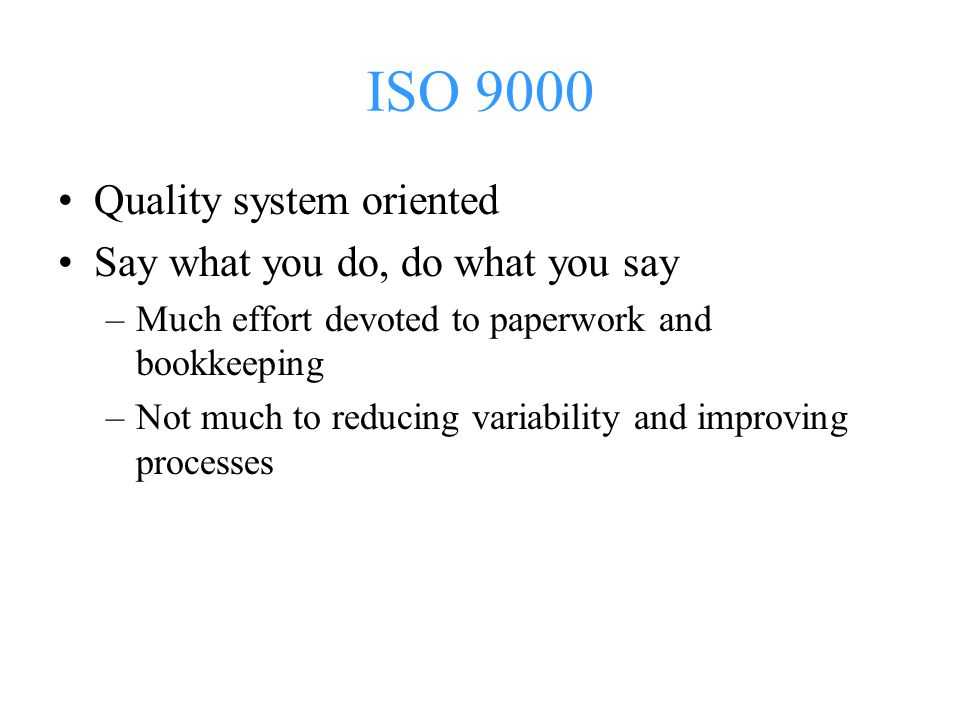 ISO 9000 Quality system oriented Say what you do, do what you say –Much effort devoted to paperwork and bookkeeping –Not much to reducing variability and improving processes