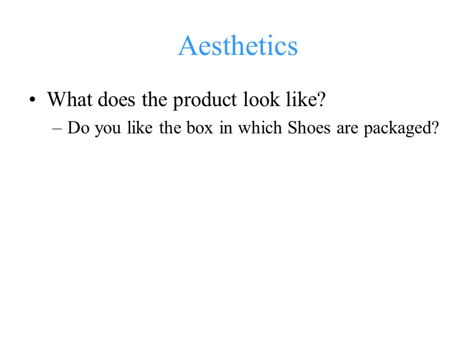 Aesthetics What does the product look like? –Do you like the box in which Shoes are packaged?