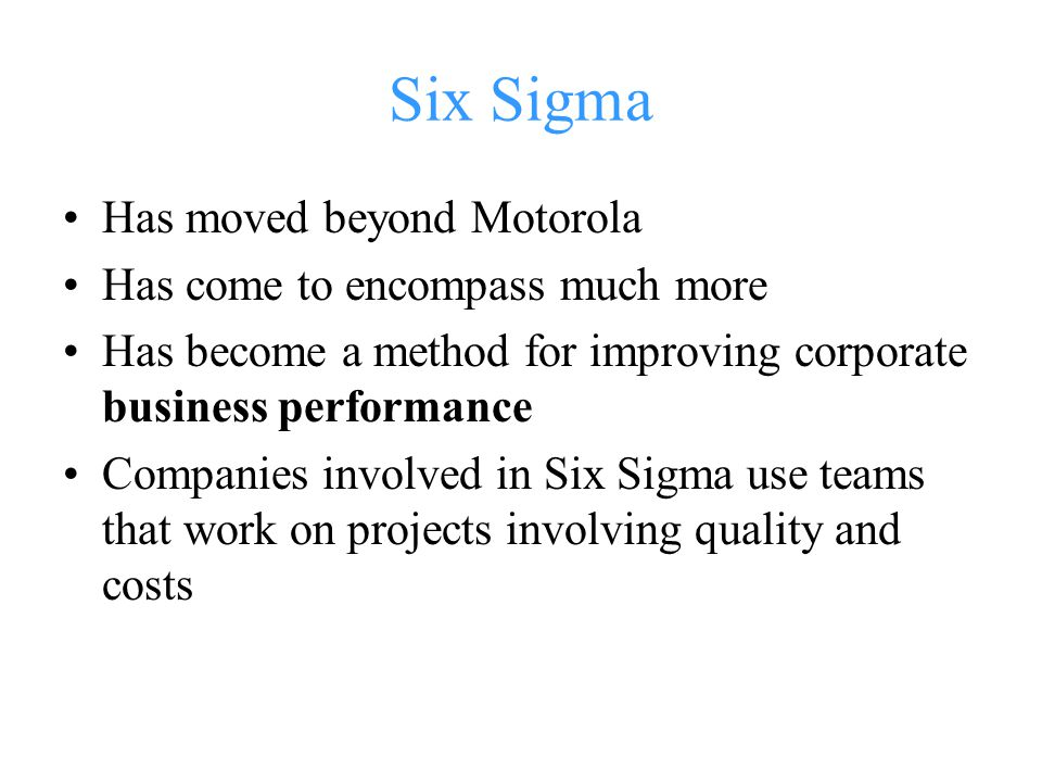 Six Sigma Has moved beyond Motorola Has come to encompass much more Has become a method for improving corporate business performance Companies involved in Six Sigma use teams that work on projects involving quality and costs