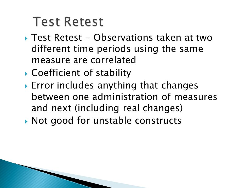  Test Retest - Observations taken at two different time periods using the same measure are correlated  Coefficient of stability  Error includes anything that changes between one administration of measures and next (including real changes)  Not good for unstable constructs