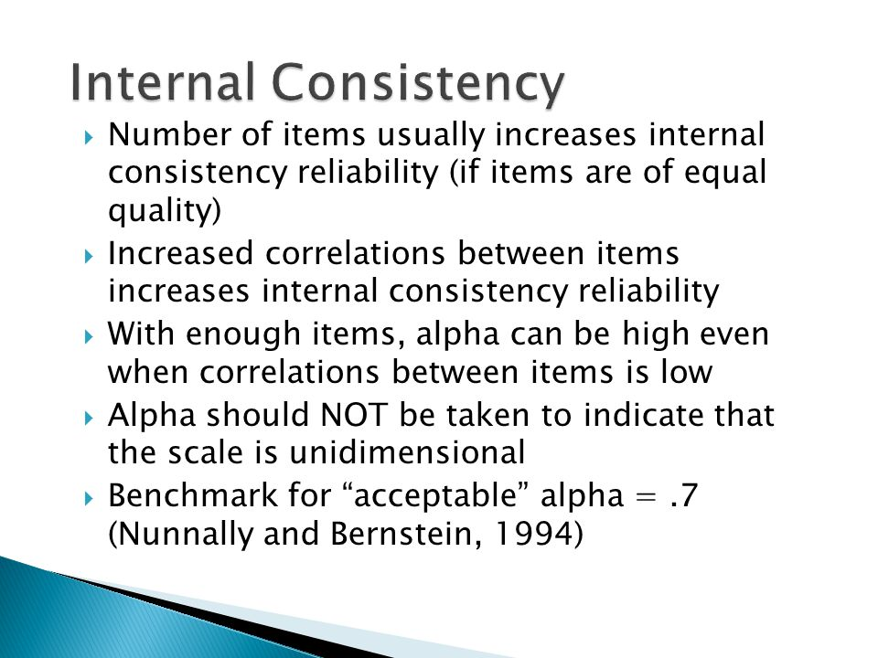  Number of items usually increases internal consistency reliability (if items are of equal quality)  Increased correlations between items increases internal consistency reliability  With enough items, alpha can be high even when correlations between items is low  Alpha should NOT be taken to indicate that the scale is unidimensional  Benchmark for acceptable alpha =.7 (Nunnally and Bernstein, 1994)