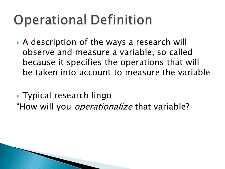  A description of the ways a research will observe and measure a variable, so called because it specifies the operations that will be taken into account to measure the variable  Typical research lingo How will you operationalize that variable