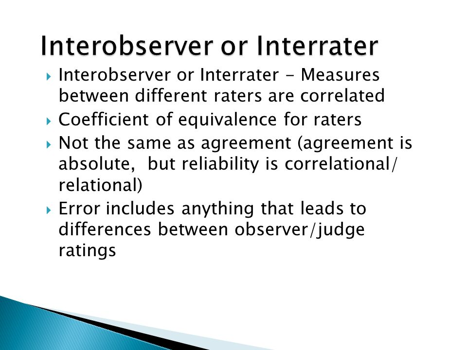  Interobserver or Interrater - Measures between different raters are correlated  Coefficient of equivalence for raters  Not the same as agreement (agreement is absolute, but reliability is correlational/ relational)  Error includes anything that leads to differences between observer/judge ratings