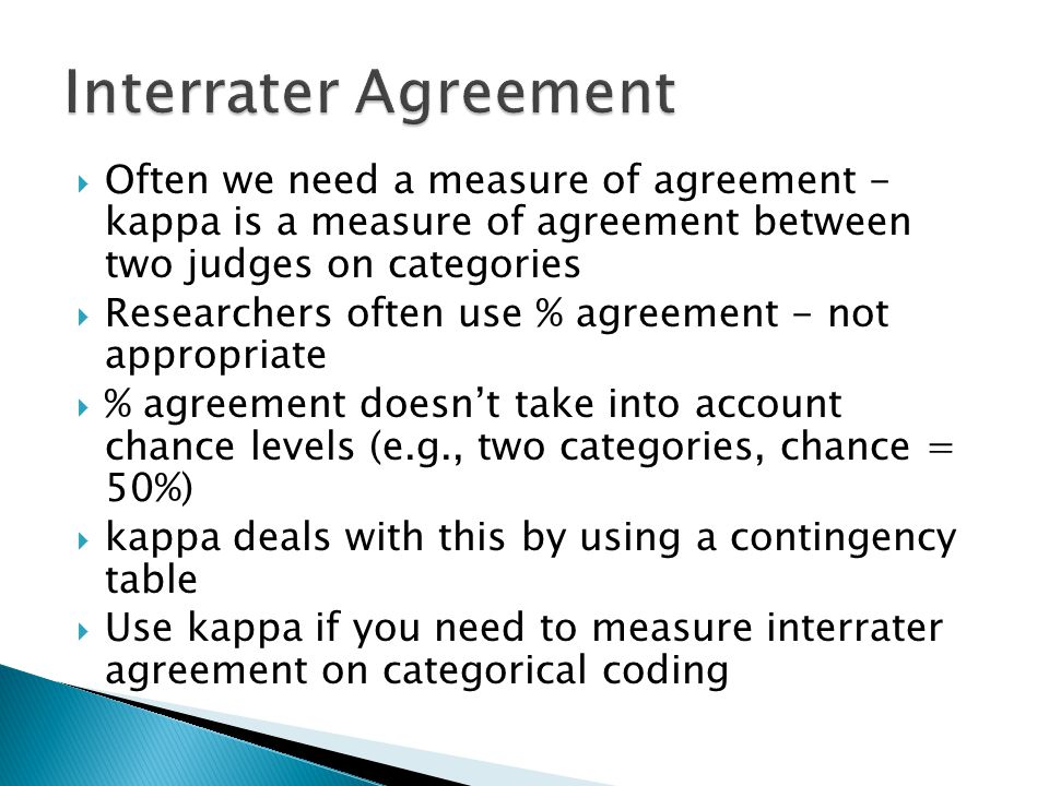  Often we need a measure of agreement - kappa is a measure of agreement between two judges on categories  Researchers often use % agreement - not appropriate  % agreement doesn't take into account chance levels (e.g., two categories, chance = 50%)  kappa deals with this by using a contingency table  Use kappa if you need to measure interrater agreement on categorical coding