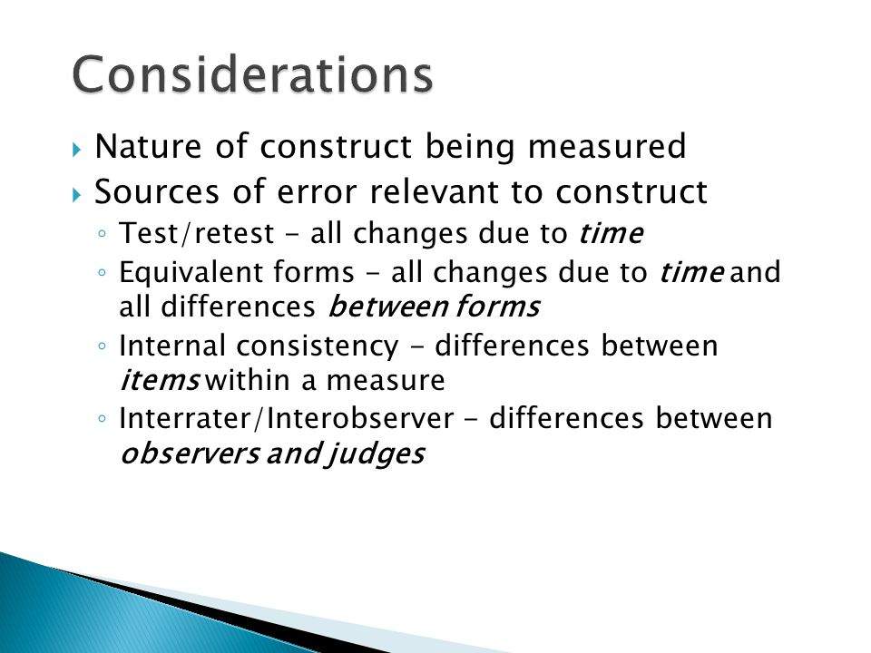  Nature of construct being measured  Sources of error relevant to construct ◦ Test/retest - all changes due to time ◦ Equivalent forms - all changes due to time and all differences between forms ◦ Internal consistency - differences between items within a measure ◦ Interrater/Interobserver - differences between observers and judges