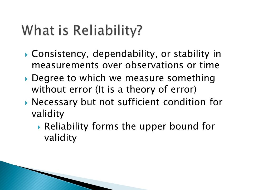  Consistency, dependability, or stability in measurements over observations or time  Degree to which we measure something without error (It is a theory of error)  Necessary but not sufficient condition for validity  Reliability forms the upper bound for validity