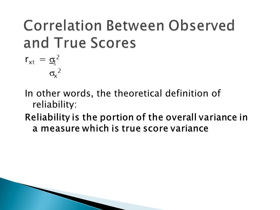 r xt =  t 2  x 2 In other words, the theoretical definition of reliability: Reliability is the portion of the overall variance in a measure which is true score variance