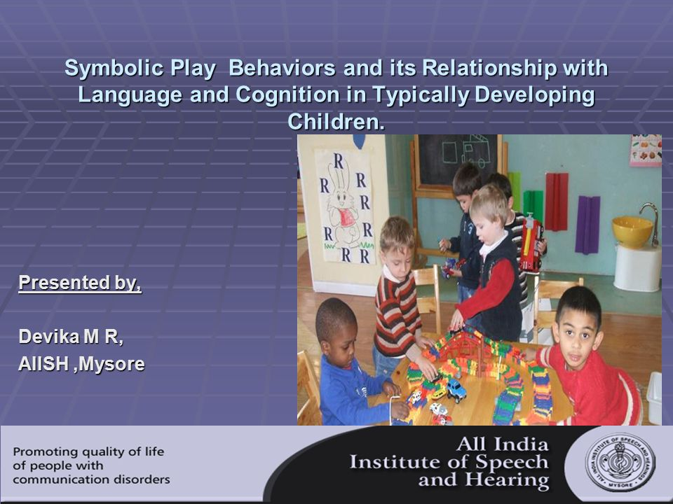 Symbolic Play Behaviors and its Relationship with Language and Cognition in Typically Developing Children. Presented by, Devika M R, AIISH,Mysore