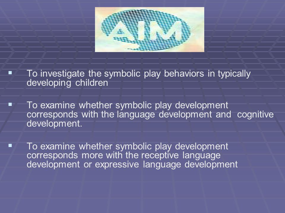   To investigate the symbolic play behaviors in typically developing children   To examine whether symbolic play development corresponds with the language development and cognitive development.