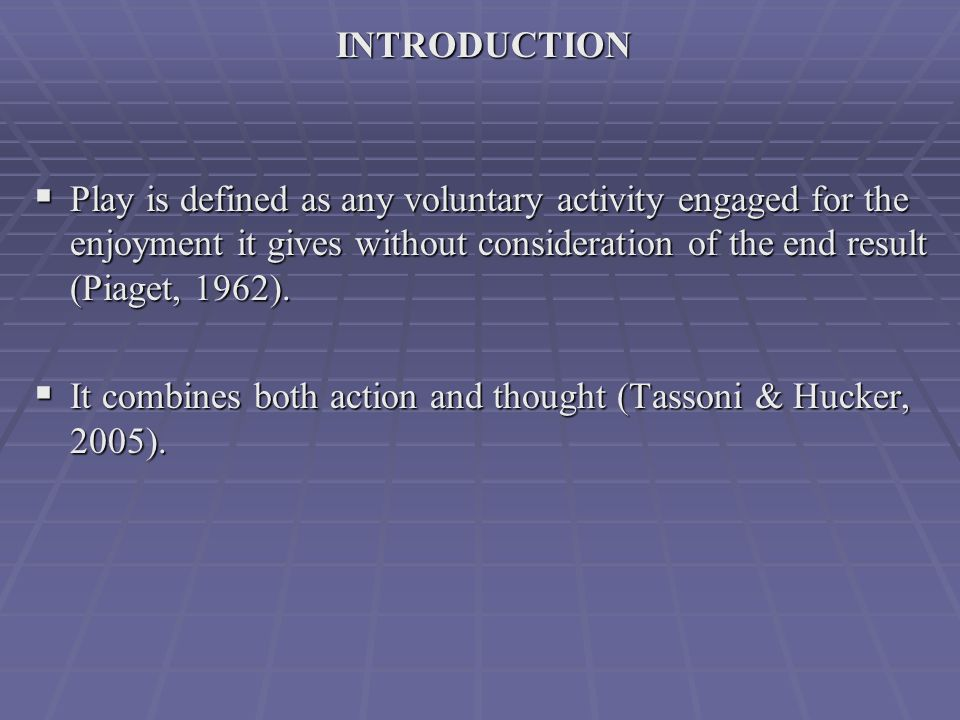 INTRODUCTION  Play is defined as any voluntary activity engaged for the enjoyment it gives without consideration of the end result (Piaget, 1962).