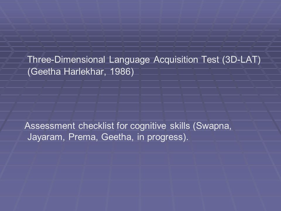 Three-Dimensional Language Acquisition Test (3D-LAT) (Geetha Harlekhar, 1986) Assessment checklist for cognitive skills (Swapna, Jayaram, Prema, Geetha, in progress).