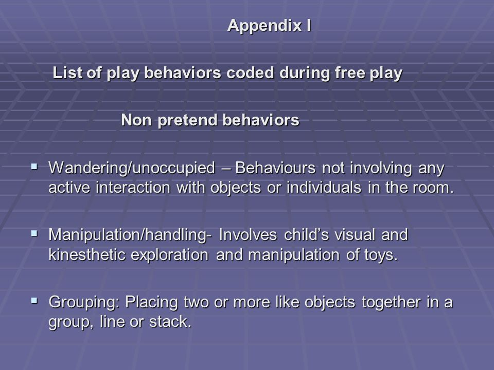 Appendix I List of play behaviors coded during free play List of play behaviors coded during free play Non pretend behaviors Non pretend behaviors  Wandering/unoccupied – Behaviours not involving any active interaction with objects or individuals in the room.
