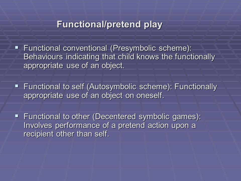 Functional/pretend play Functional/pretend play  Functional conventional (Presymbolic scheme): Behaviours indicating that child knows the functionally appropriate use of an object.