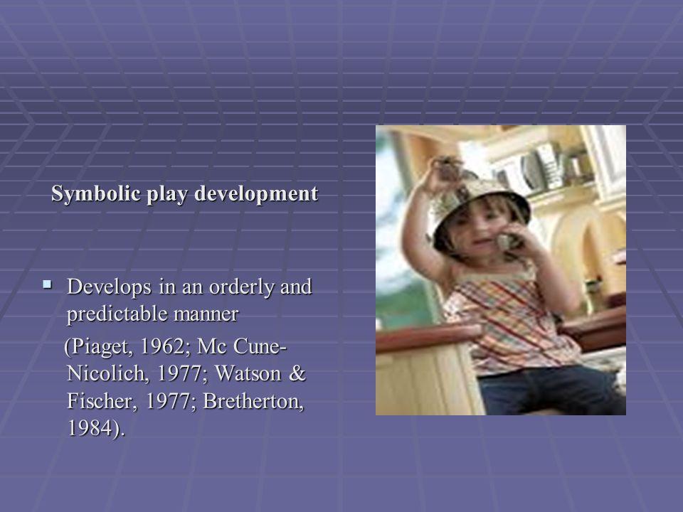 Symbolic play development  Develops in an orderly and predictable manner (Piaget, 1962; Mc Cune- Nicolich, 1977; Watson & Fischer, 1977; Bretherton, 1984).