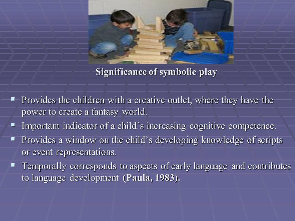 Significance of symbolic play Significance of symbolic play  Provides the children with a creative outlet, where they have the power to create a fantasy world.