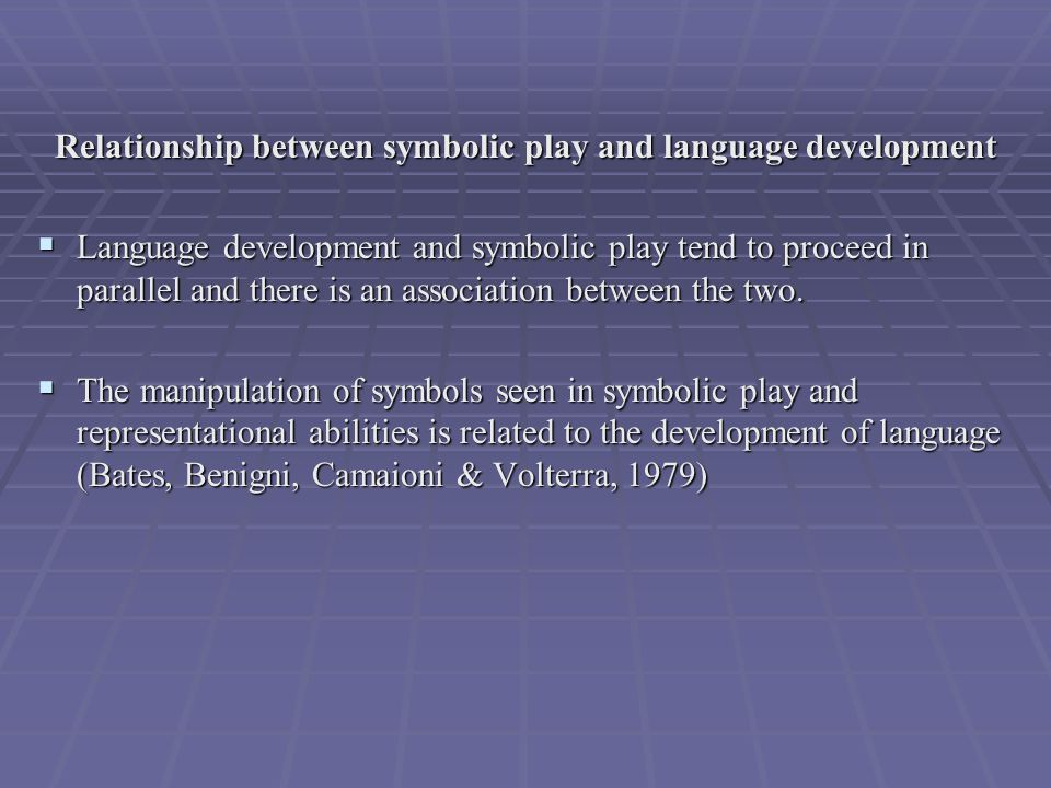 Relationship between symbolic play and language development Relationship between symbolic play and language development  Language development and symbolic play tend to proceed in parallel and there is an association between the two.