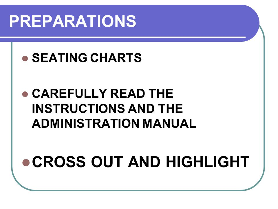 PREPARATIONS SEATING CHARTS CAREFULLY READ THE INSTRUCTIONS AND THE ADMINISTRATION MANUAL CROSS OUT AND HIGHLIGHT