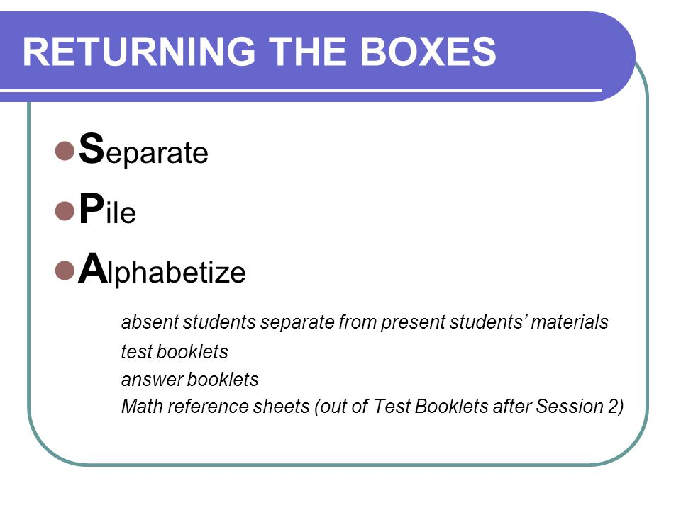 RETURNING THE BOXES S eparate P ile A lphabetize absent students separate from present students' materials test booklets answer booklets Math reference sheets (out of Test Booklets after Session 2)