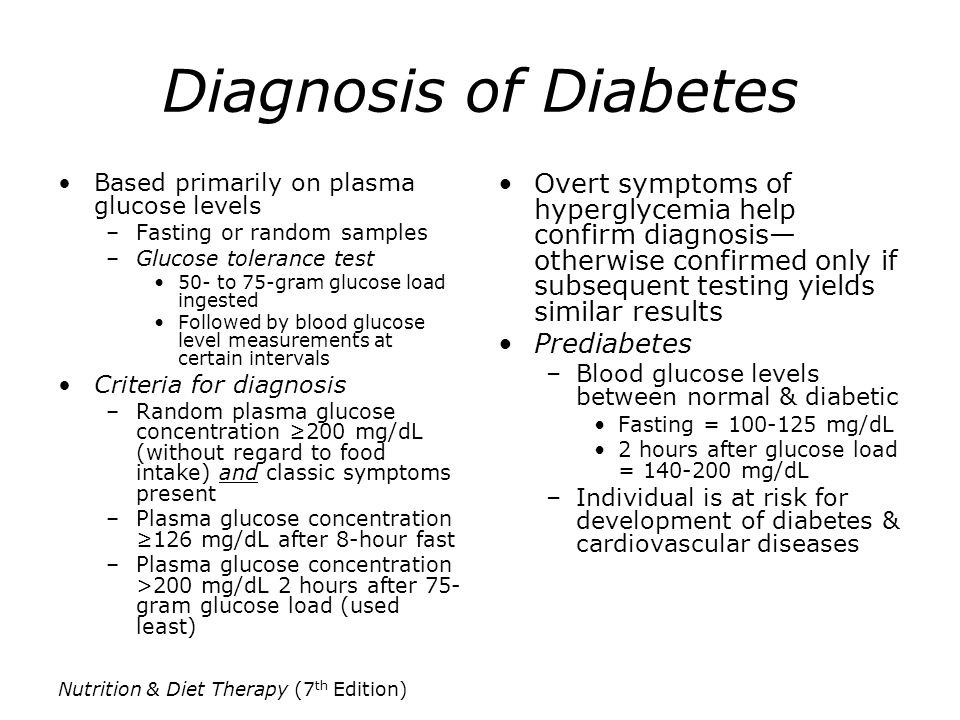 Nutrition & Diet Therapy (7 th Edition) Types of Diabetes Diabetes Type 1 Autoimmune destruction of pancreatic beta cells –Insulin must be supplied exogenously (outside the body) –Inherited & environmental factors probably involved Usually develops during childhood or adolescence –Symptoms appear abruptly –More gradual onset of symptoms in individuals who develop disease in later years Classic symptoms: polydipsia, polyuria, polyphagia & weight loss Ketoacidosis may be first sign Diabetes Type 2 Most common form of disease Often no symptoms Primary defect is insulin resistance: lower sensitivity to insulin in muscle, fat & liver cells –Pancreas secretes larger amounts of insulin to compensate— resulting in hyperinsulinemia –Gradually unable to compensate & relative insulin deficiency results Risk increased substantially by obesity, aging, physical inactivity Many cases remain undiagnosed More common in certain ethnic groups (Native Am., Hispanic, African, Asian, Pacific Islanders) Now, overweight children & adolescents, esp.