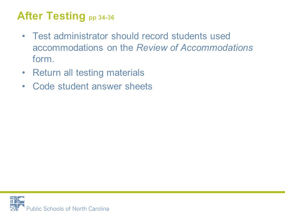 After Testing pp 34-36 Test administrator should record students used accommodations on the Review of Accommodations form. Return all testing material