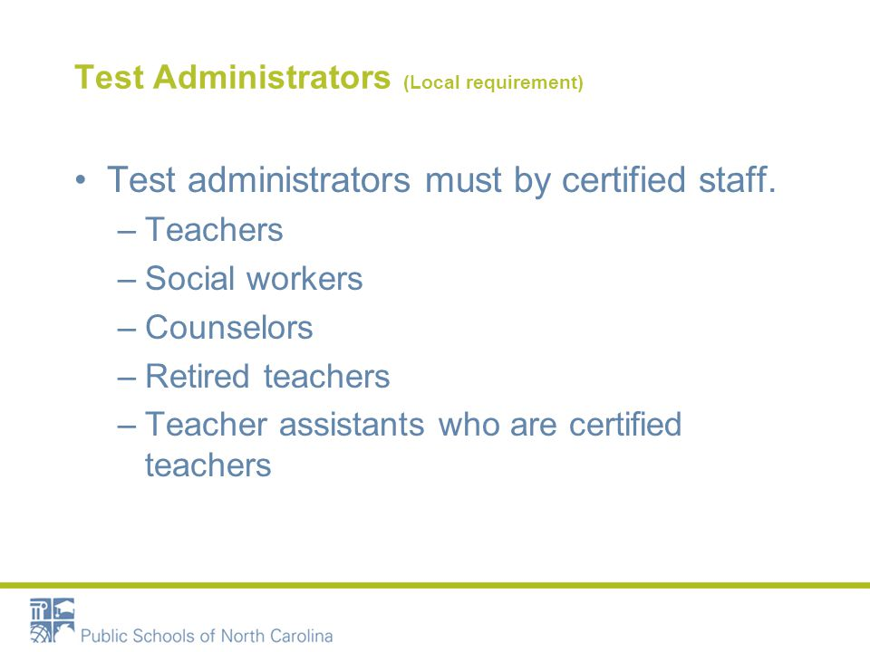 Test Administrators (Local requirement) Test administrators must by certified staff.