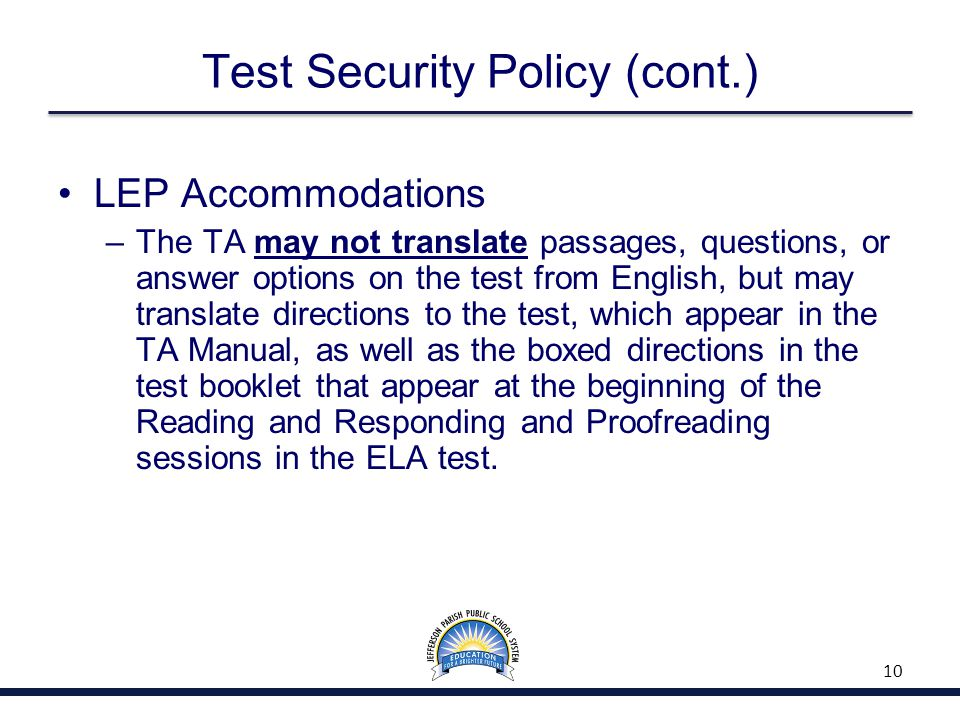 Test Security Policy (cont.) LEP Accommodations –The TA may not translate passages, questions, or answer options on the test from English, but may translate directions to the test, which appear in the TA Manual, as well as the boxed directions in the test booklet that appear at the beginning of the Reading and Responding and Proofreading sessions in the ELA test.