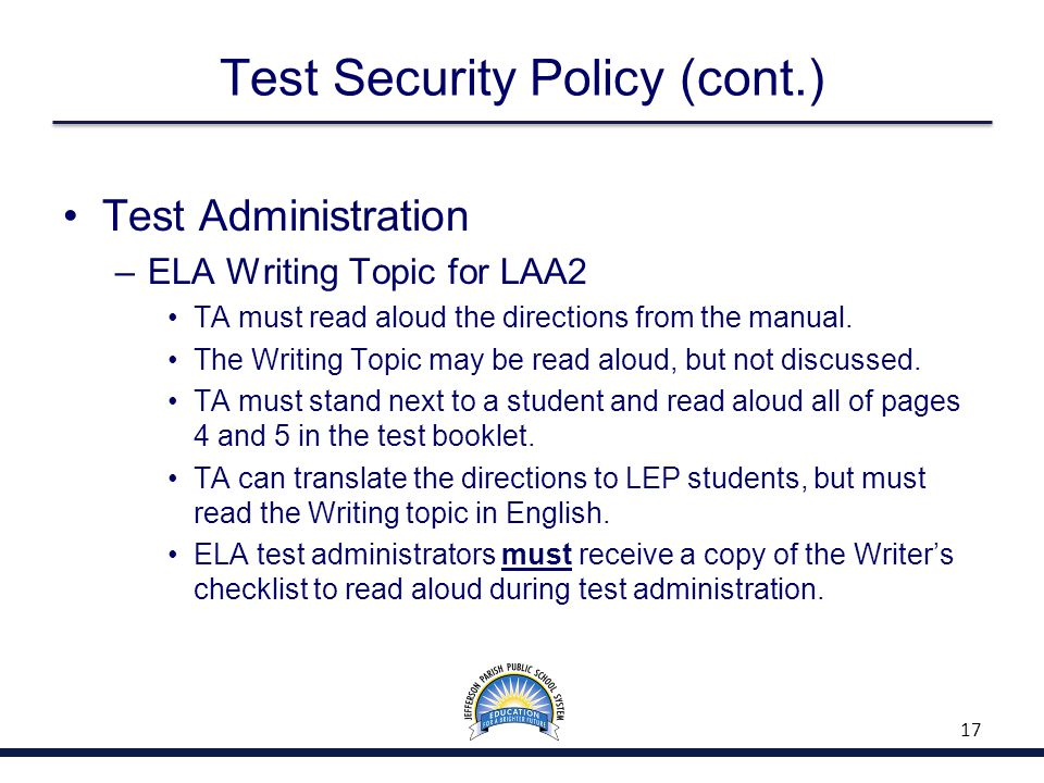 Test Security Policy (cont.) Test Administration –ELA Writing Topic for LAA2 TA must read aloud the directions from the manual.