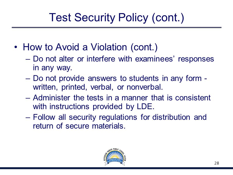 Test Security Policy (cont.) How to Avoid a Violation (cont.) –Do not alter or interfere with examinees' responses in any way.