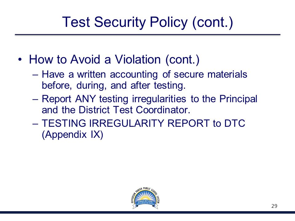 Test Security Policy (cont.) How to Avoid a Violation (cont.) –Have a written accounting of secure materials before, during, and after testing.