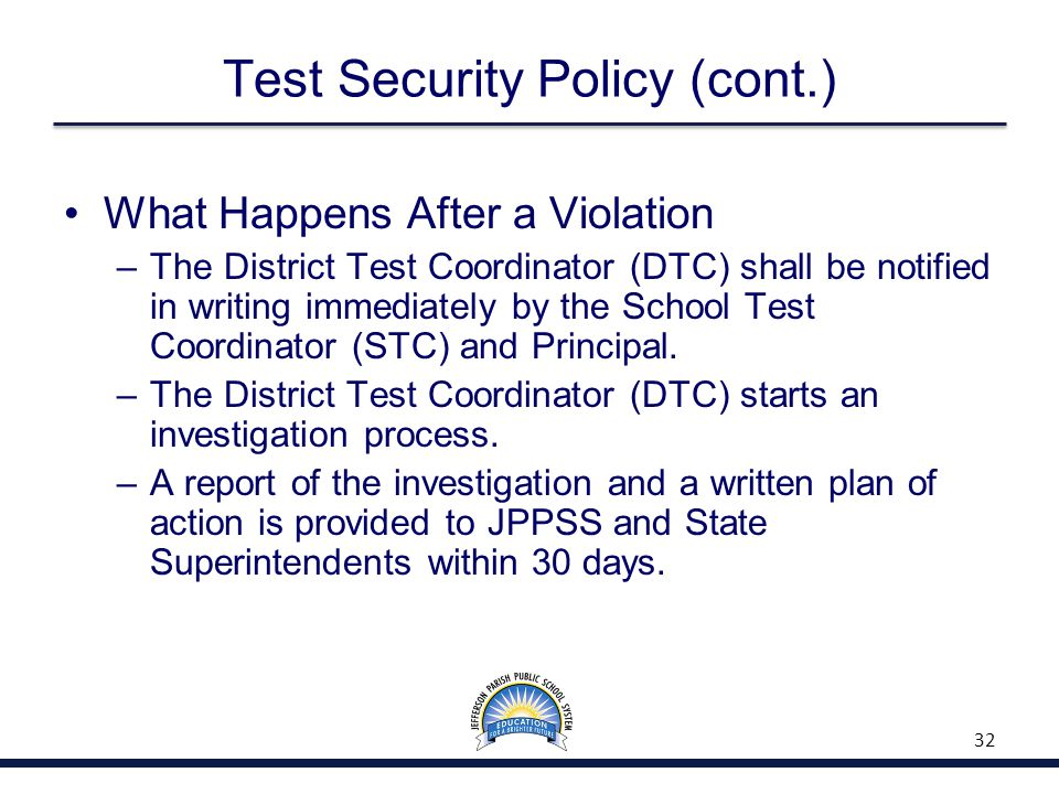 Test Security Policy (cont.) What Happens After a Violation –The District Test Coordinator (DTC) shall be notified in writing immediately by the School Test Coordinator (STC) and Principal.