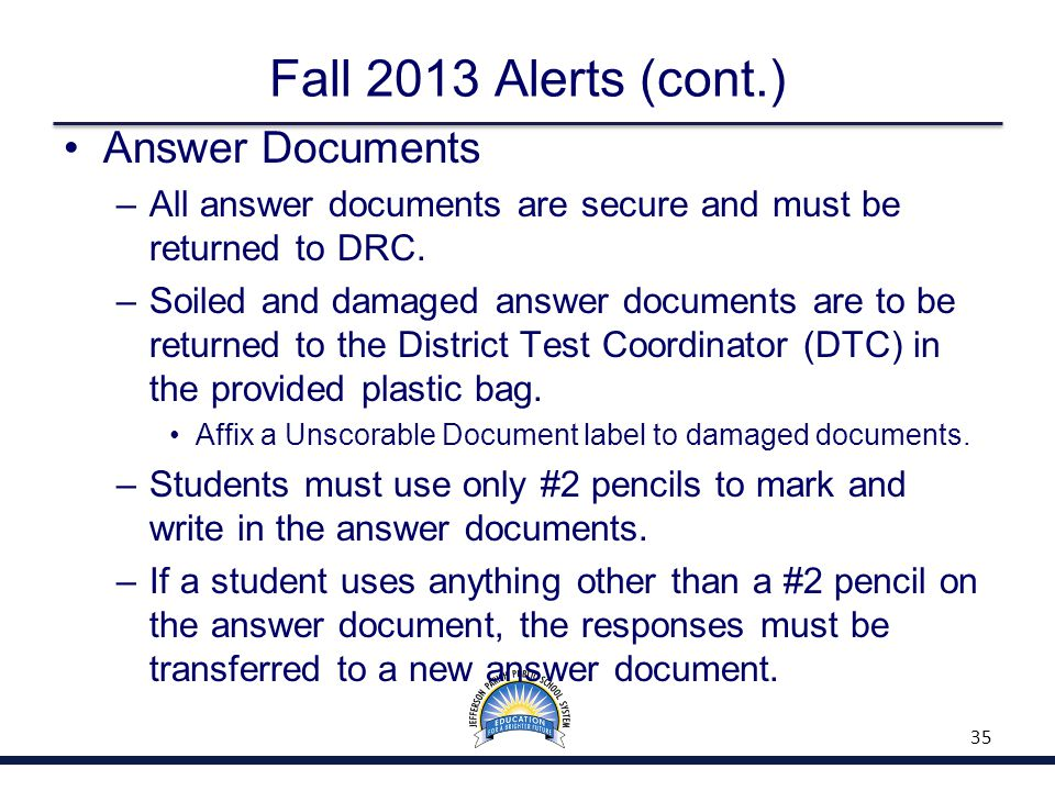 Fall 2013 Alerts (cont.) Answer Documents –All answer documents are secure and must be returned to DRC.