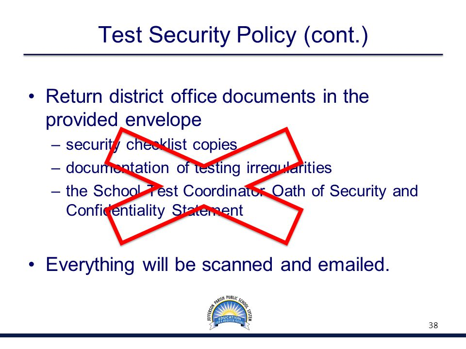 Test Security Policy (cont.) Return district office documents in the provided envelope –security checklist copies –documentation of testing irregularities –the School Test Coordinator Oath of Security and Confidentiality Statement Everything will be scanned and emailed.