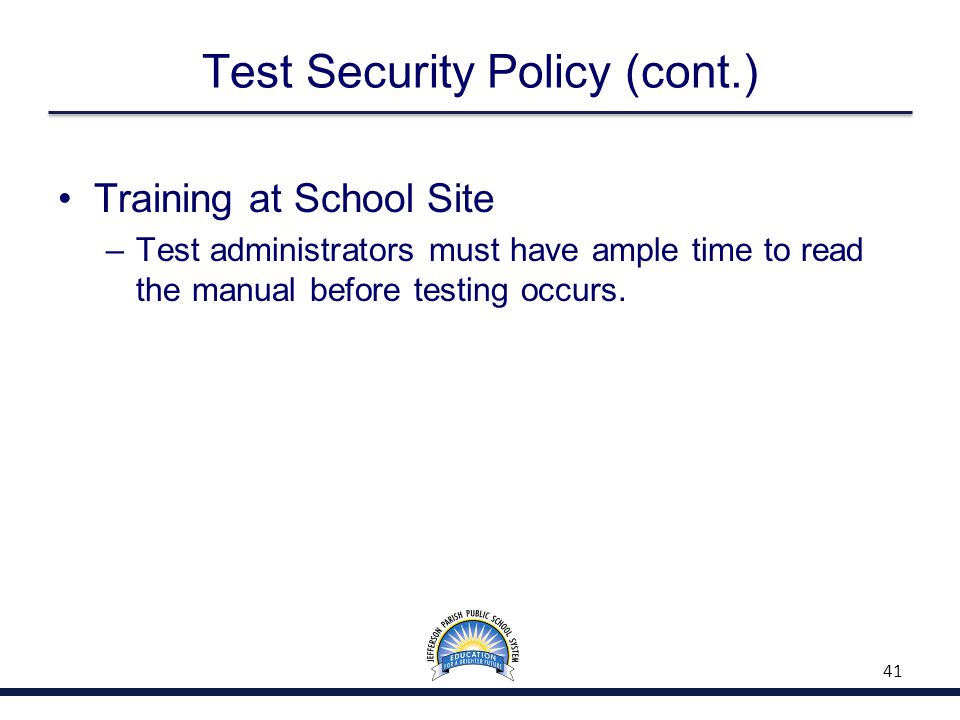Test Security Policy (cont.) Training at School Site –Test administrators must have ample time to read the manual before testing occurs.