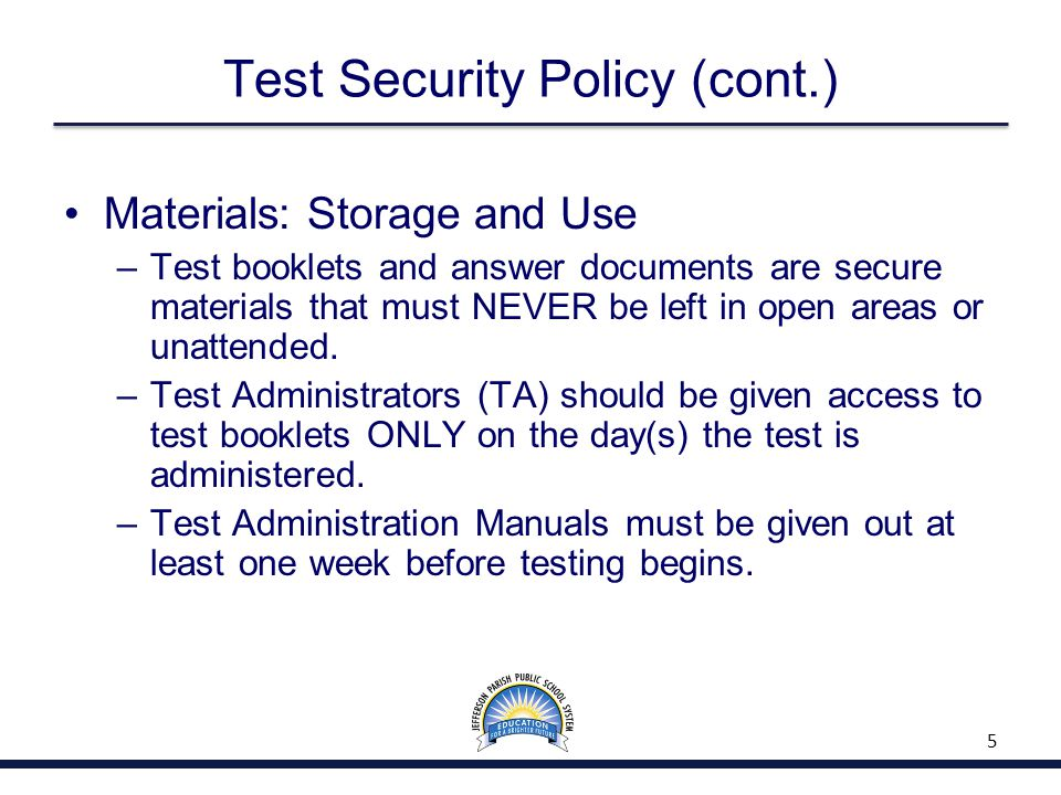 Test Security Policy (cont.) Materials: Storage and Use –Test booklets and answer documents are secure materials that must NEVER be left in open areas or unattended.