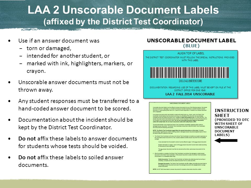 LAA 2 Unscorable Document Labels (affixed by the District Test Coordinator) UNSCORABLE DOCUMENT LABEL (BLUE) INSTRUCTION SHEET (PROVIDED TO DTC WITH SHEET OF UNSCORABLE DOCUMENT LABELS) Use if an answer document was – torn or damaged, – intended for another student, or – marked with ink, highlighters, markers, or crayon.