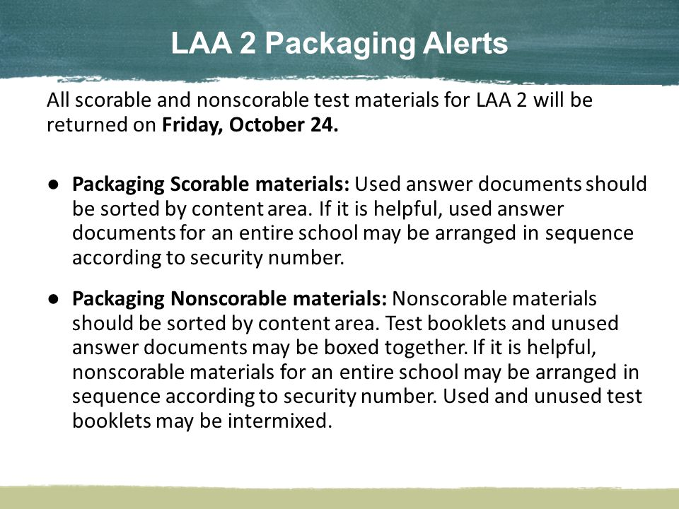 All scorable and nonscorable test materials for LAA 2 will be returned on Friday, October 24.