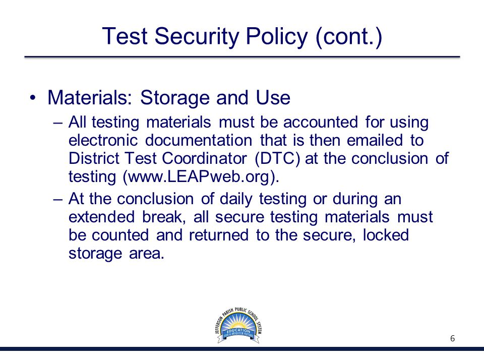 Test Security Policy (cont.) Materials: Storage and Use –All testing materials must be accounted for using electronic documentation that is then emailed to District Test Coordinator (DTC) at the conclusion of testing (www.LEAPweb.org).