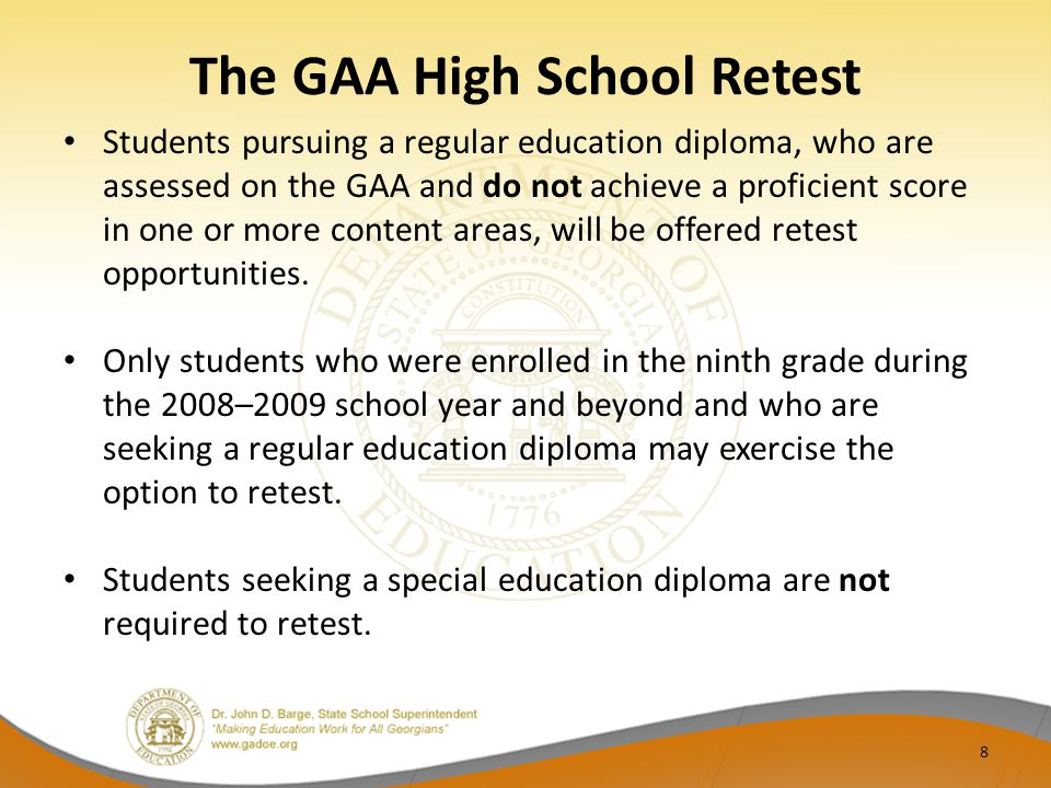 Retest for Students First Assessed on the High School GAA Prior to 2012-2013 Students who participated in the High School GAA in years prior to 2012-2013 were instructed and assessed on the GPS.