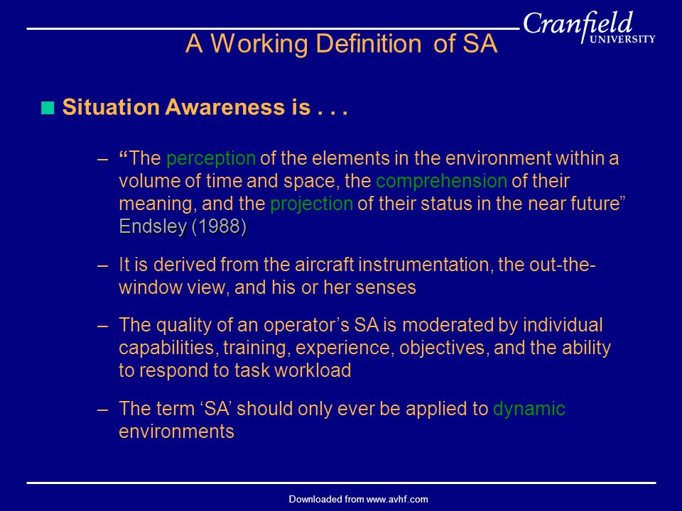 "Downloaded from www.avhf.com A Working Definition of SA  Situation Awareness is... Endsley (1988) –""The perception of the elements in the environment"