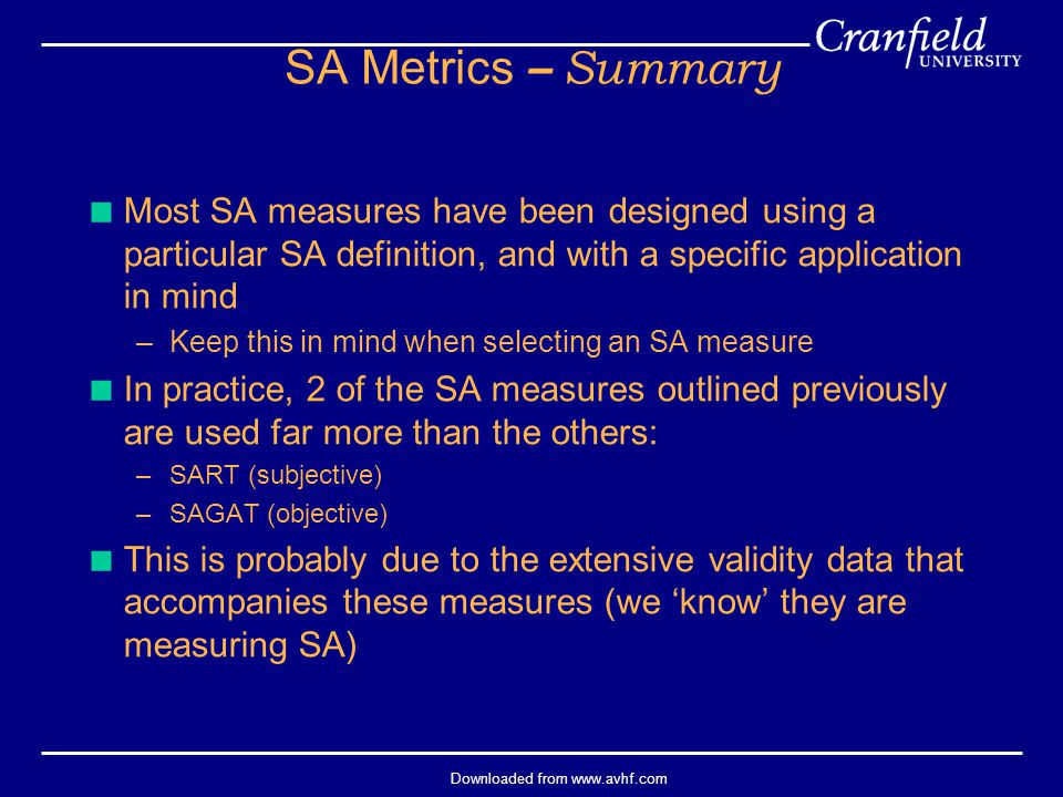 Downloaded from www.avhf.com SA Metrics – Summary  Most SA measures have been designed using a particular SA definition, and with a specific application in mind –Keep this in mind when selecting an SA measure  In practice, 2 of the SA measures outlined previously are used far more than the others: –SART (subjective) –SAGAT (objective)  This is probably due to the extensive validity data that accompanies these measures (we 'know' they are measuring SA)