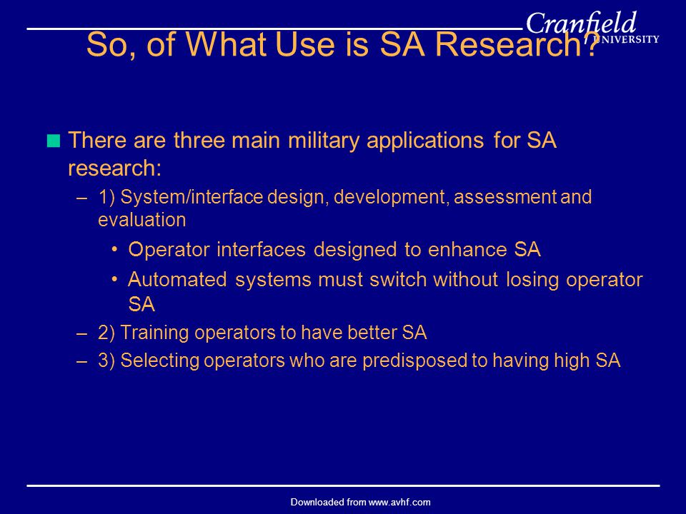 Downloaded from www.avhf.com  There are three main military applications for SA research: –1) System/interface design, development, assessment and ev