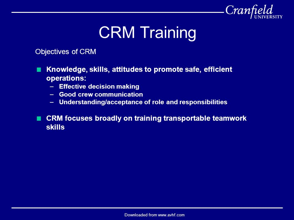 Downloaded from www.avhf.com Objectives of CRM  Knowledge, skills, attitudes to promote safe, efficient operations: –Effective decision making –Good crew communication –Understanding/acceptance of role and responsibilities  CRM focuses broadly on training transportable teamwork skills CRM Training