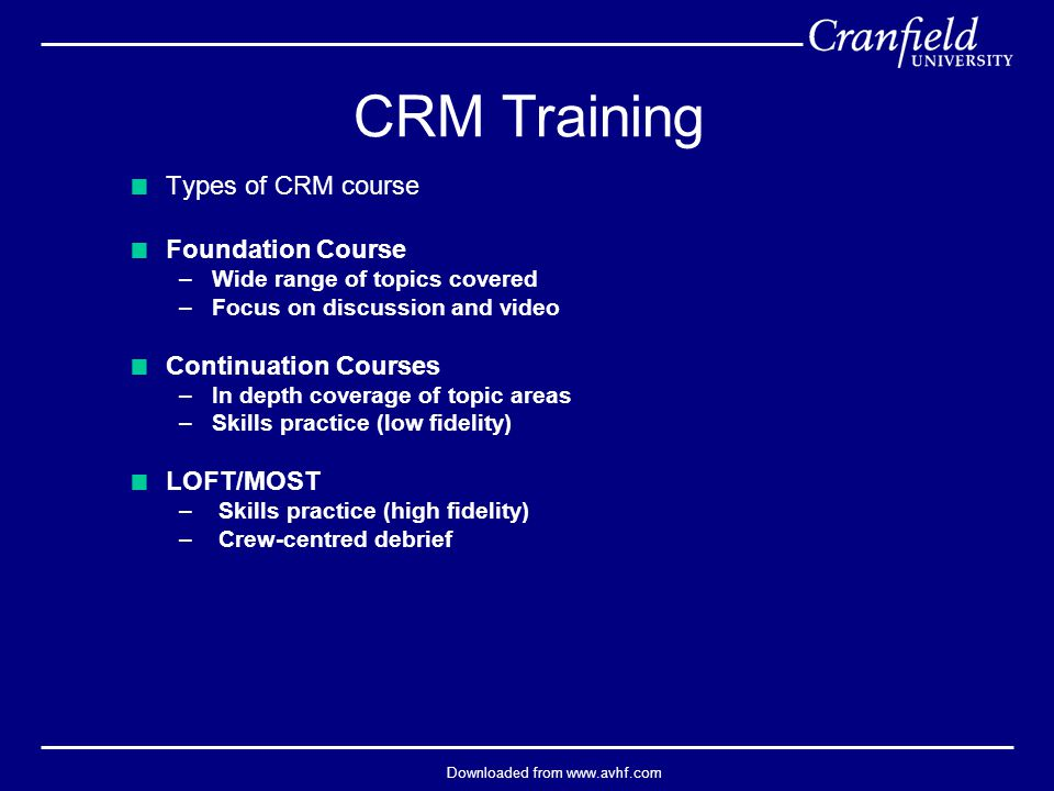 Downloaded from www.avhf.com  Types of CRM course  Foundation Course –Wide range of topics covered –Focus on discussion and video  Continuation Courses –In depth coverage of topic areas –Skills practice (low fidelity)  LOFT/MOST – Skills practice (high fidelity) – Crew-centred debrief CRM Training