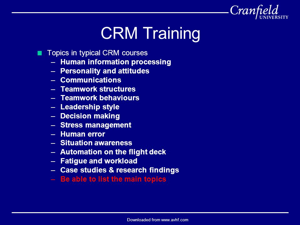 Downloaded from www.avhf.com  Topics in typical CRM courses –Human information processing –Personality and attitudes –Communications –Teamwork structures –Teamwork behaviours –Leadership style –Decision making –Stress management –Human error –Situation awareness –Automation on the flight deck –Fatigue and workload –Case studies & research findings –Be able to list the main topics CRM Training